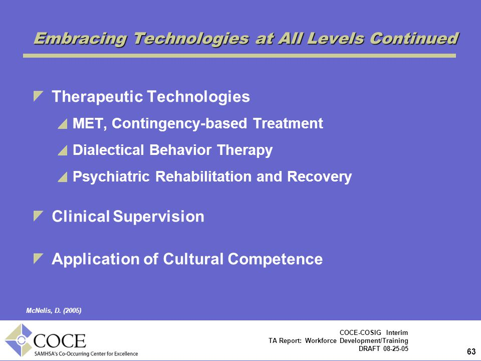 63 COCE-COSIG Interim TA Report: Workforce Development/Training DRAFT 08-25-05 Therapeutic Technologies MET, Contingency-based Treatment Dialectical Behavior Therapy Psychiatric Rehabilitation and Recovery Clinical Supervision Application of Cultural Competence Embracing Technologies at All Levels Continued McNelis, D.