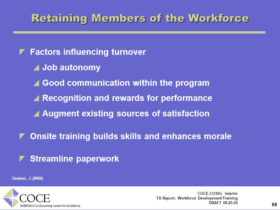 69 COCE-COSIG Interim TA Report: Workforce Development/Training DRAFT 08-25-05 Factors influencing turnover Job autonomy Good communication within the program Recognition and rewards for performance Augment existing sources of satisfaction Onsite training builds skills and enhances morale Streamline paperwork Retaining Members of the Workforce Zweben, J.