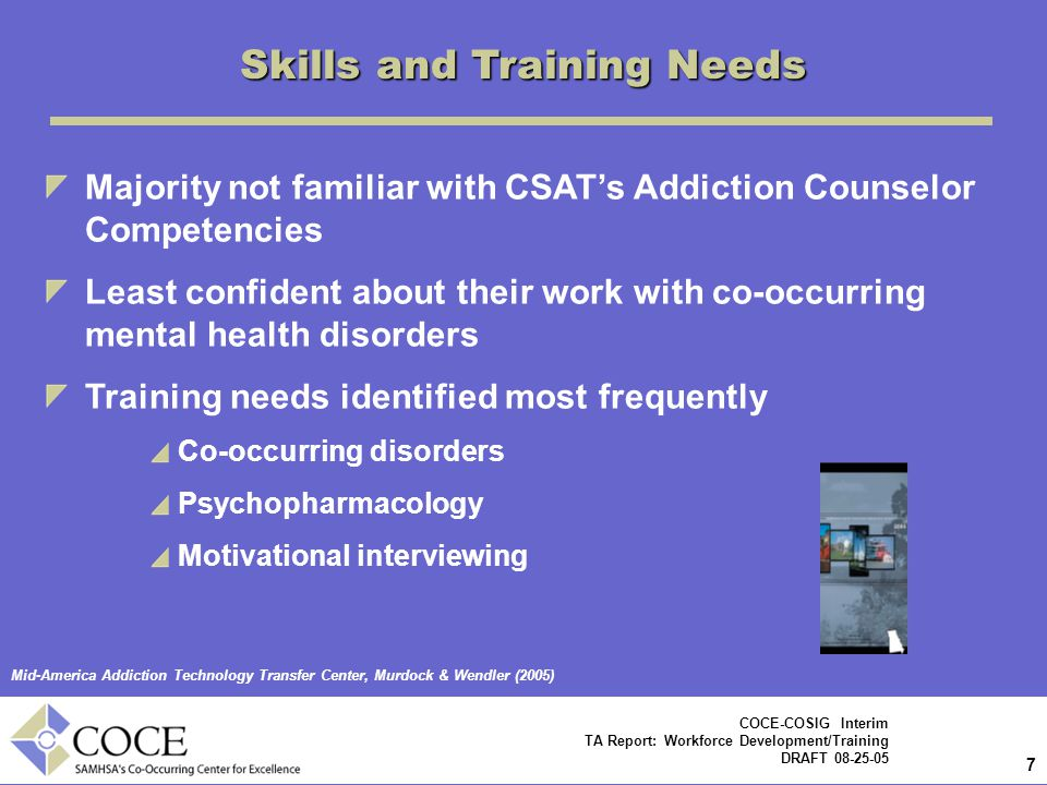 7 7 COCE-COSIG Interim TA Report: Workforce Development/Training DRAFT 08-25-05 Majority not familiar with CSAT's Addiction Counselor Competencies Least confident about their work with co-occurring mental health disorders Training needs identified most frequently Co-occurring disorders Psychopharmacology Motivational interviewing Mid-America Addiction Technology Transfer Center, Murdock & Wendler (2005) Skills and Training Needs