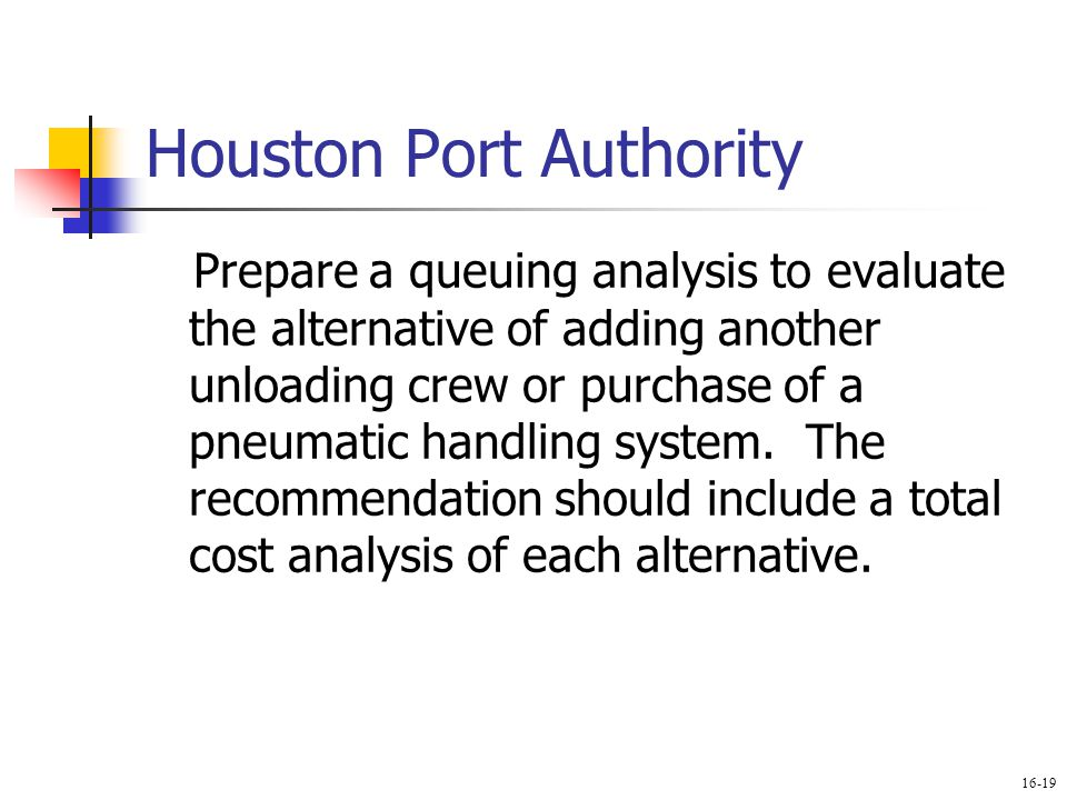 Houston Port Authority Prepare a queuing analysis to evaluate the alternative of adding another unloading crew or purchase of a pneumatic handling sys