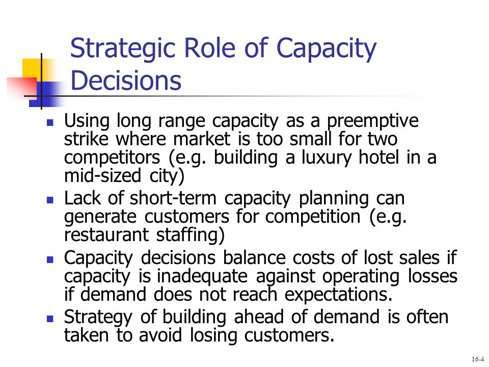 Strategic Role of Capacity Decisions Using long range capacity as a preemptive strike where market is too small for two competitors (e.g. building a l