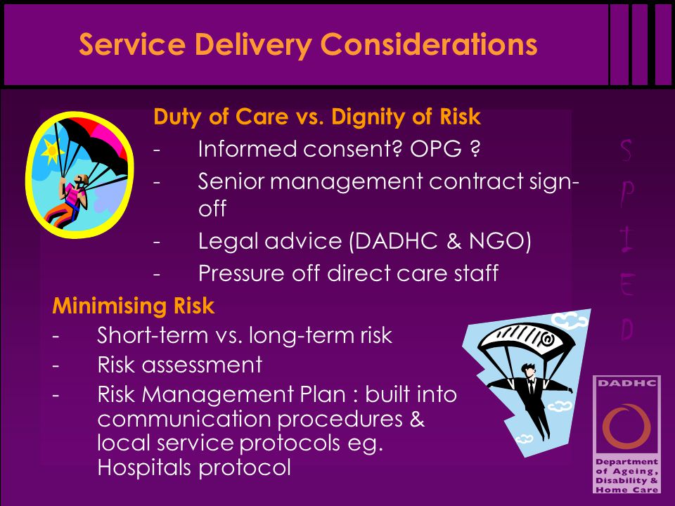 SPIEDSPIED Service Delivery Considerations Duty of Care vs. Dignity of Risk -Informed consent? OPG ? -Senior management contract sign- off -Legal advi