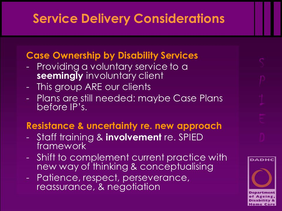 SPIEDSPIED Service Delivery Considerations Case Ownership by Disability Services -Providing a voluntary service to a seemingly involuntary client -This group ARE our clients -Plans are still needed: maybe Case Plans before IP's.