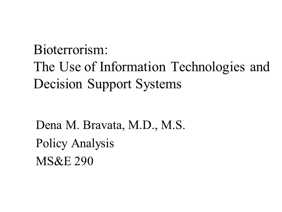 Dena M. Bravata, M.D., M.S. Policy Analysis MS&E 290 Bioterrorism: The Use of Information Technologies and Decision Support Systems