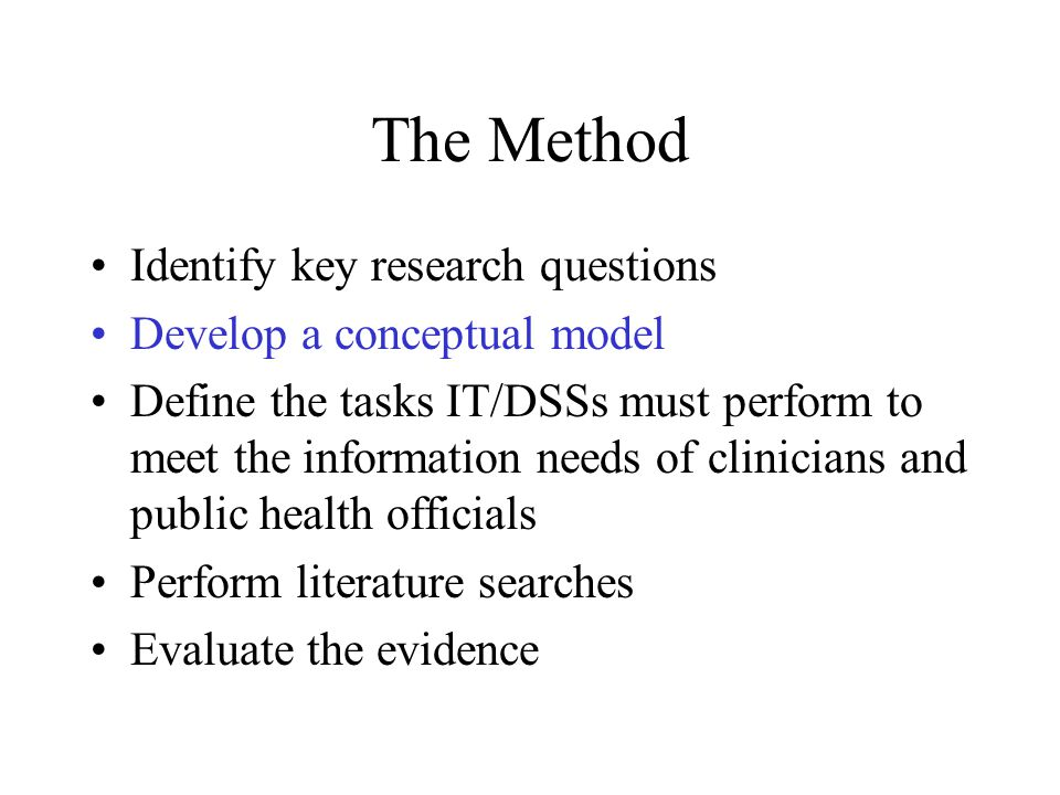 The Method Identify key research questions Develop a conceptual model Define the tasks IT/DSSs must perform to meet the information needs of clinicians and public health officials Perform literature searches Evaluate the evidence
