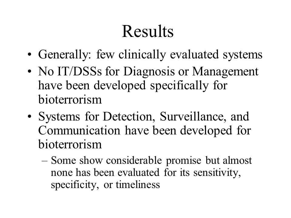 Results Generally: few clinically evaluated systems No IT/DSSs for Diagnosis or Management have been developed specifically for bioterrorism Systems for Detection, Surveillance, and Communication have been developed for bioterrorism –Some show considerable promise but almost none has been evaluated for its sensitivity, specificity, or timeliness