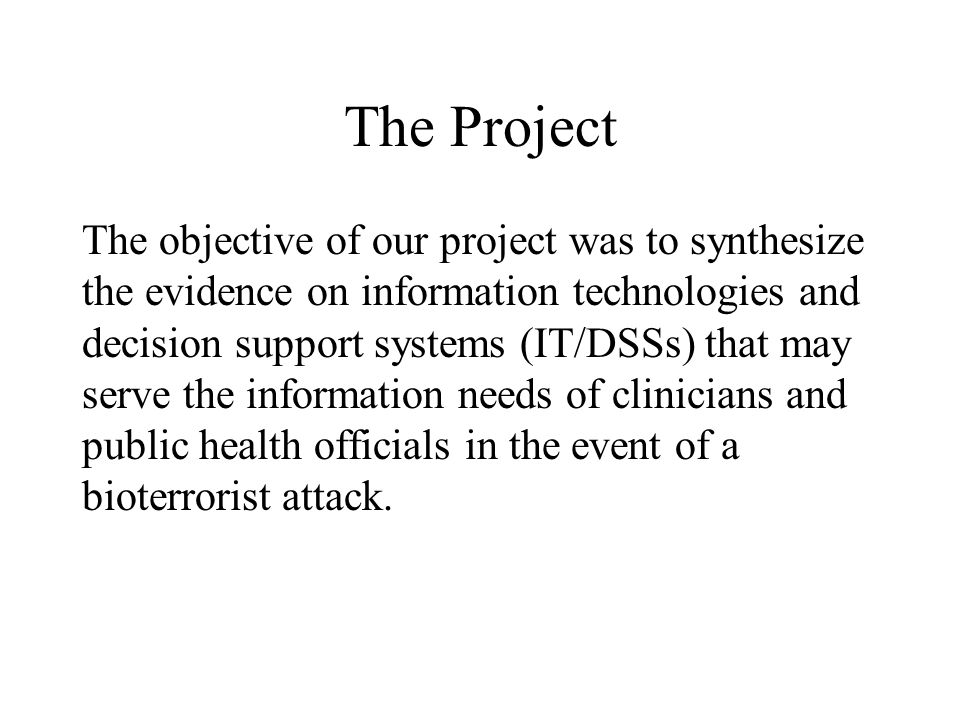 The Project The objective of our project was to synthesize the evidence on information technologies and decision support systems (IT/DSSs) that may se