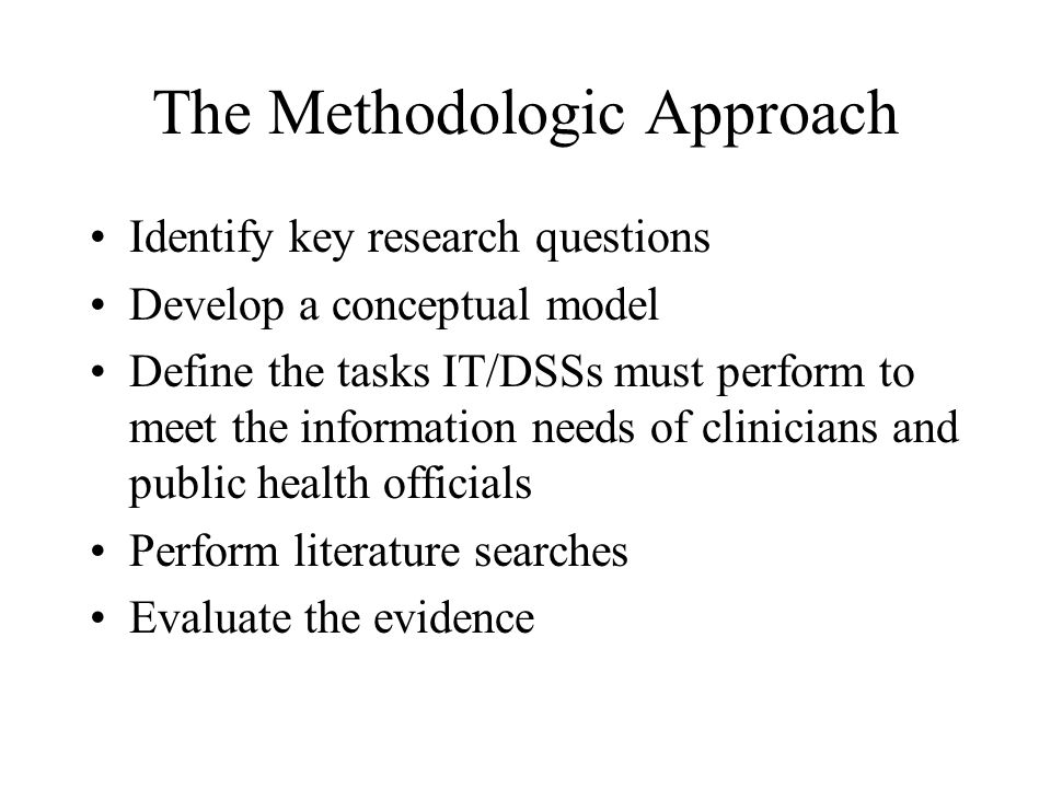 The Methodologic Approach Identify key research questions Develop a conceptual model Define the tasks IT/DSSs must perform to meet the information needs of clinicians and public health officials Perform literature searches Evaluate the evidence