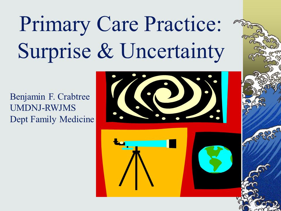 Primary Care Practice: Surprise & Uncertainty Benjamin F. Crabtree UMDNJ-RWJMS Dept Family Medicine