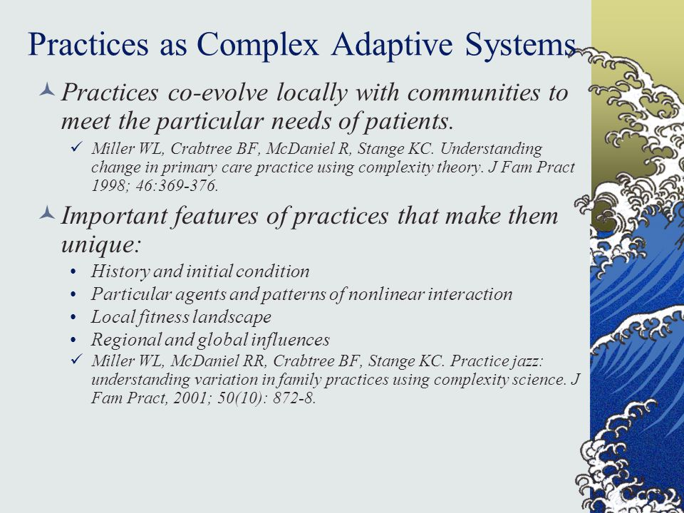 Practices as Complex Adaptive Systems Practices co-evolve locally with communities to meet the particular needs of patients.