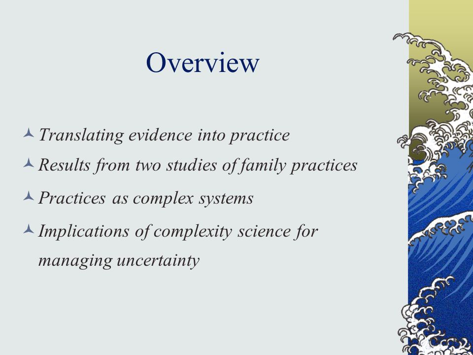 Overview Translating evidence into practice Results from two studies of family practices Practices as complex systems Implications of complexity science for managing uncertainty