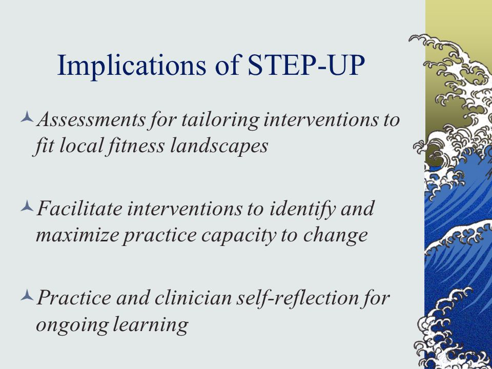 Implications of STEP-UP Assessments for tailoring interventions to fit local fitness landscapes Facilitate interventions to identify and maximize practice capacity to change Practice and clinician self-reflection for ongoing learning