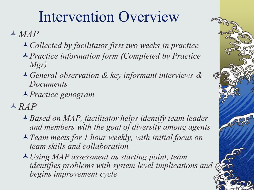 Intervention Overview MAP Collected by facilitator first two weeks in practice Practice information form (Completed by Practice Mgr) General observation & key informant interviews & Documents Practice genogram RAP Based on MAP, facilitator helps identify team leader and members with the goal of diversity among agents Team meets for 1 hour weekly, with initial focus on team skills and collaboration Using MAP assessment as starting point, team identifies problems with system level implications and begins improvement cycle