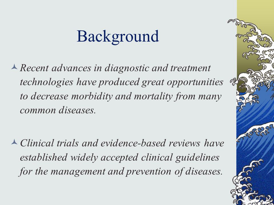 Background Recent advances in diagnostic and treatment technologies have produced great opportunities to decrease morbidity and mortality from many common diseases.