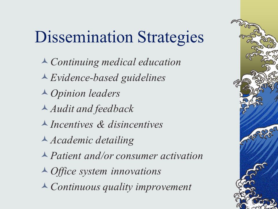 Dissemination Strategies Continuing medical education Evidence-based guidelines Opinion leaders Audit and feedback Incentives & disincentives Academic detailing Patient and/or consumer activation Office system innovations Continuous quality improvement