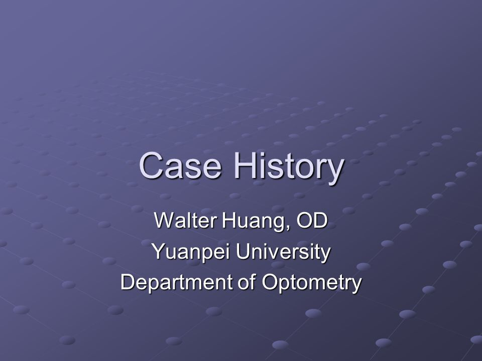 Case History Walter Huang, OD Yuanpei University Department of Optometry