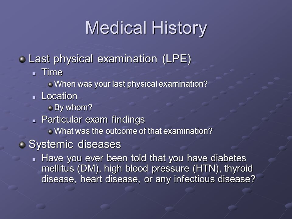 Medical History Last physical examination (LPE) Time Time When was your last physical examination? Location Location By whom? Particular exam findings