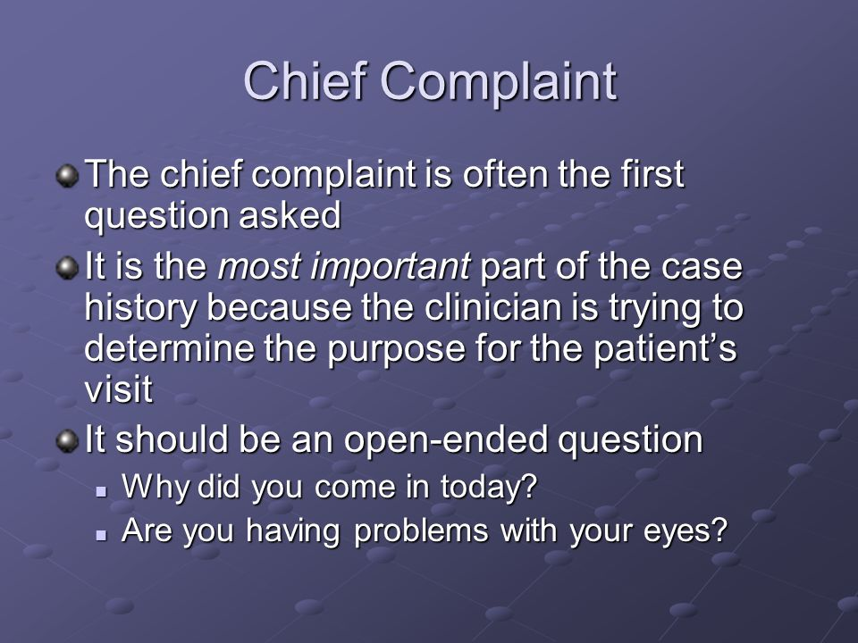 Chief Complaint The chief complaint is often the first question asked It is the most important part of the case history because the clinician is tryin
