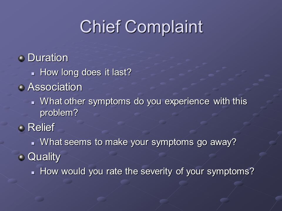Chief Complaint Duration How long does it last? How long does it last?Association What other symptoms do you experience with this problem? What other