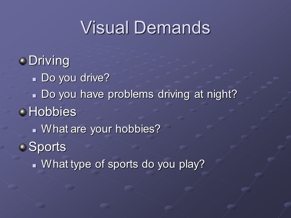 Visual Demands Driving Do you drive? Do you drive? Do you have problems driving at night? Do you have problems driving at night?Hobbies What are your
