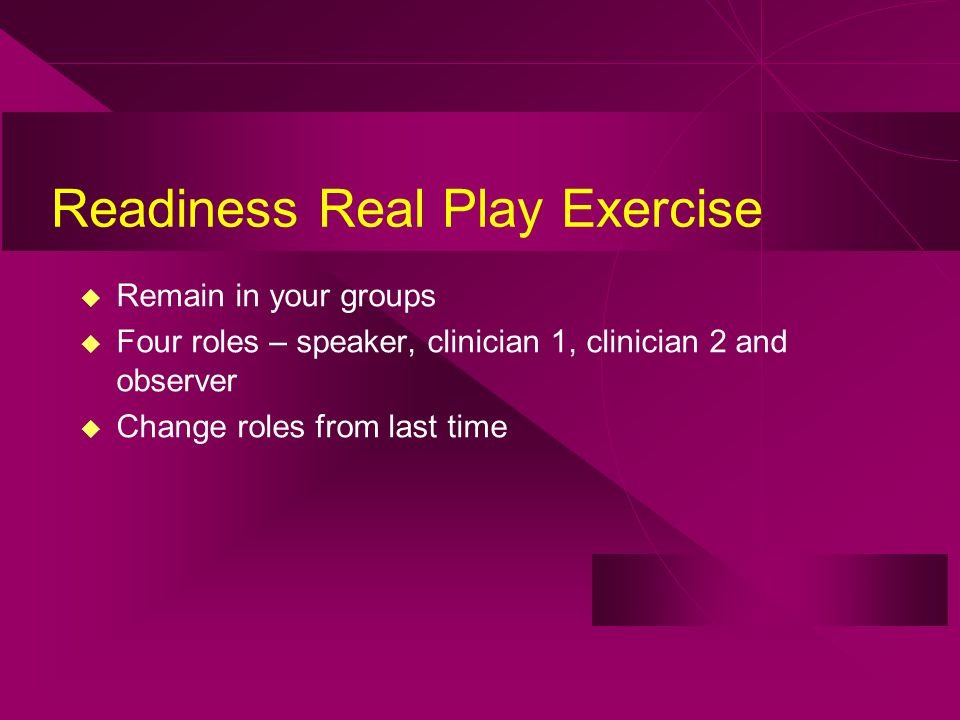 Readiness Real Play Exercise u Remain in your groups u Four roles – speaker, clinician 1, clinician 2 and observer u Change roles from last time