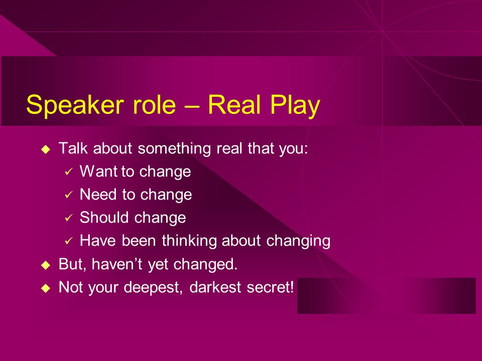 Speaker role – Real Play u Talk about something real that you: Want to change Need to change Should change Have been thinking about changing u But, haven't yet changed.