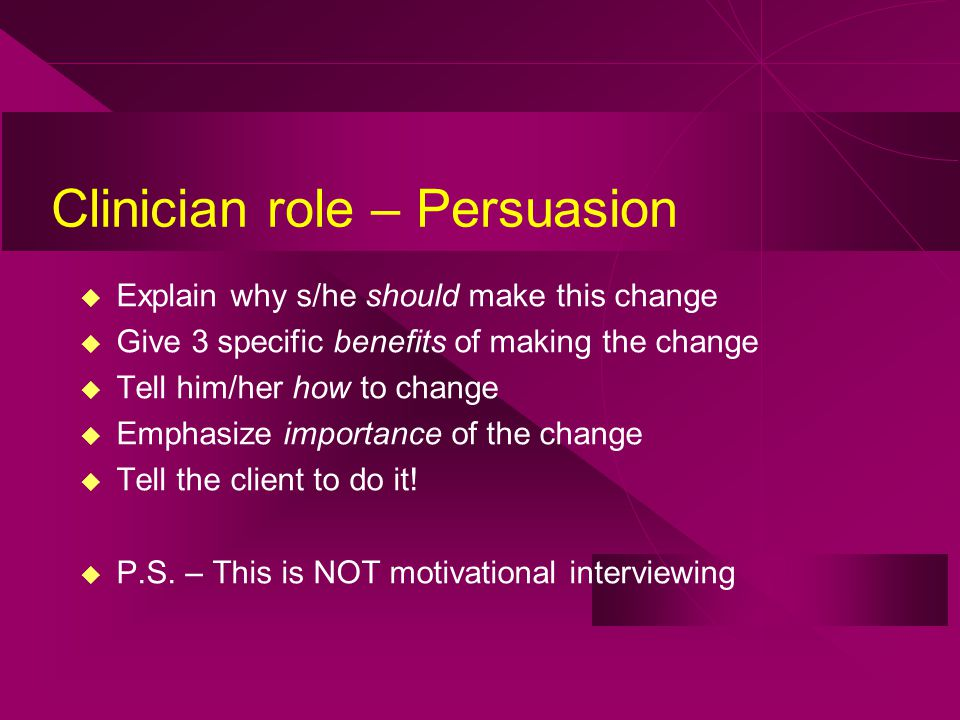 Clinician role – Persuasion u Explain why s/he should make this change u Give 3 specific benefits of making the change u Tell him/her how to change u Emphasize importance of the change u Tell the client to do it.