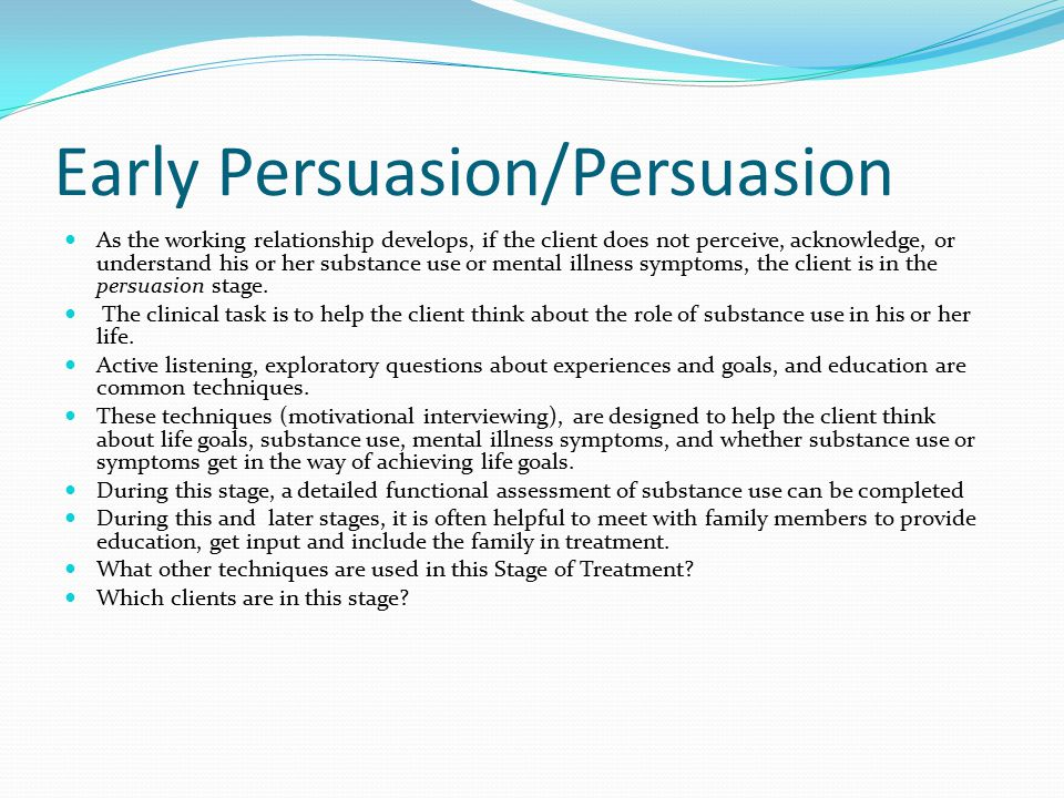Early Persuasion/Persuasion As the working relationship develops, if the client does not perceive, acknowledge, or understand his or her substance use or mental illness symptoms, the client is in the persuasion stage.