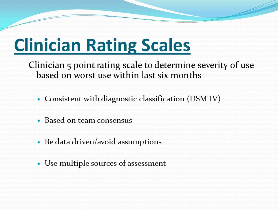 Clinician Rating Scales Clinician 5 point rating scale to determine severity of use based on worst use within last six months Consistent with diagnostic classification (DSM IV) Based on team consensus Be data driven/avoid assumptions Use multiple sources of assessment