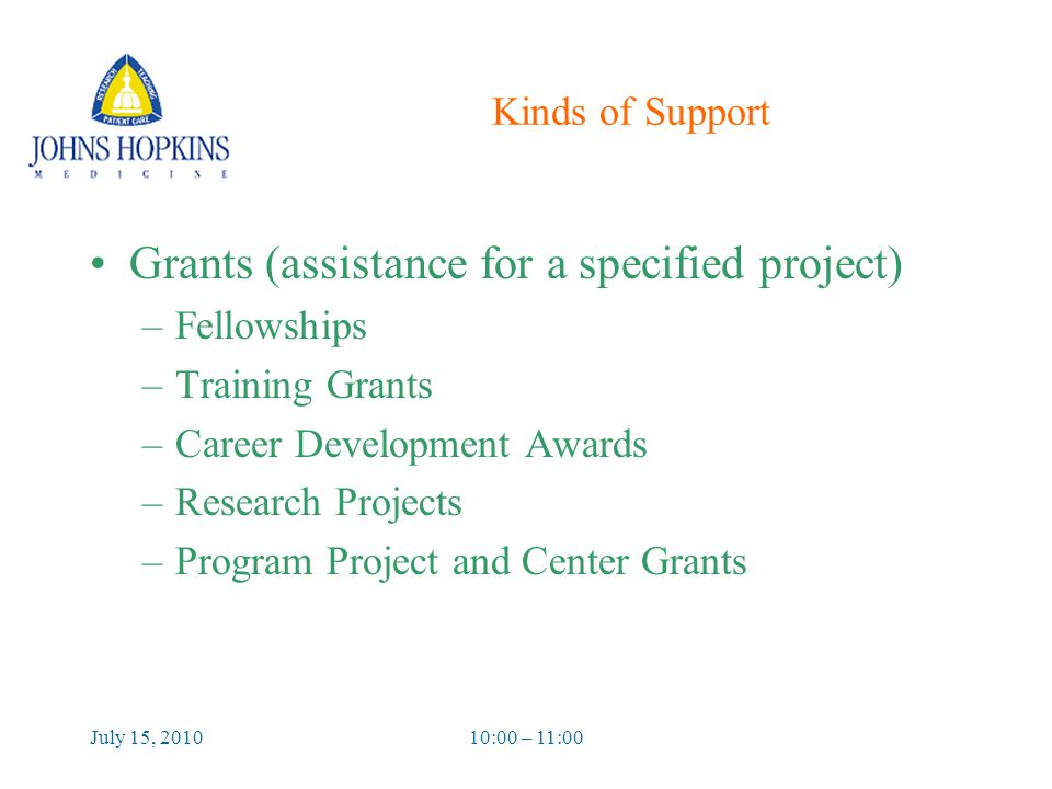 July 15, 201010:00 – 11:00 Kinds of Support Grants (assistance for a specified project) –Fellowships –Training Grants –Career Development Awards –Research Projects –Program Project and Center Grants