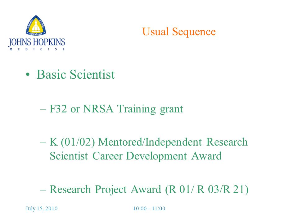 July 15, 201010:00 – 11:00 Usual Sequence Basic Scientist –F32 or NRSA Training grant –K (01/02) Mentored/Independent Research Scientist Career Development Award –Research Project Award (R 01/ R 03/R 21)