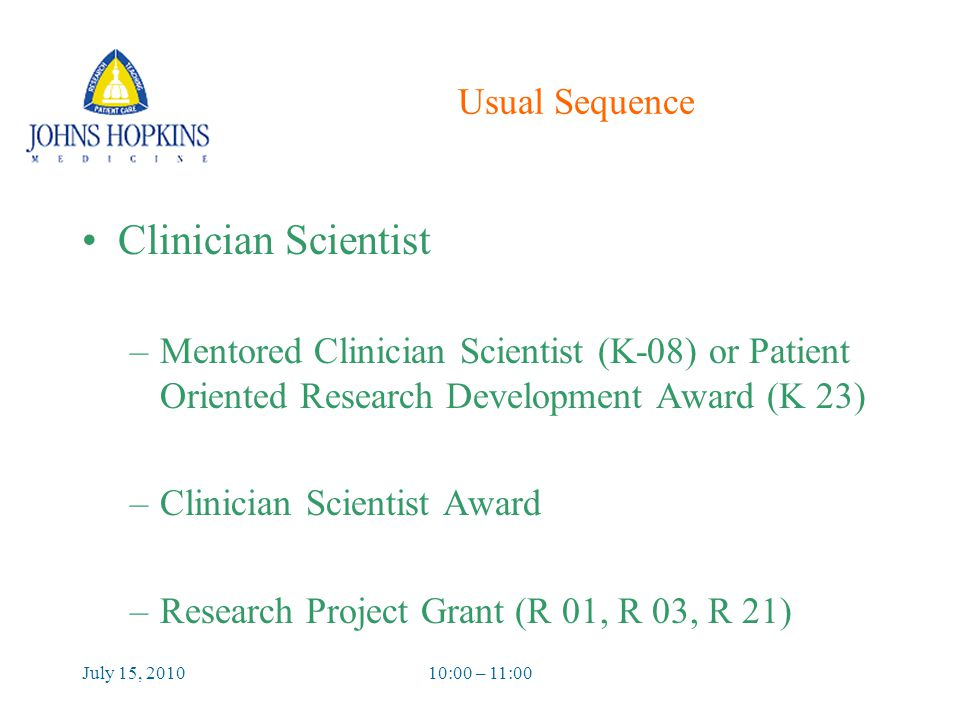 July 15, 201010:00 – 11:00 Usual Sequence Clinician Scientist –Mentored Clinician Scientist (K-08) or Patient Oriented Research Development Award (K 23) –Clinician Scientist Award –Research Project Grant (R 01, R 03, R 21)