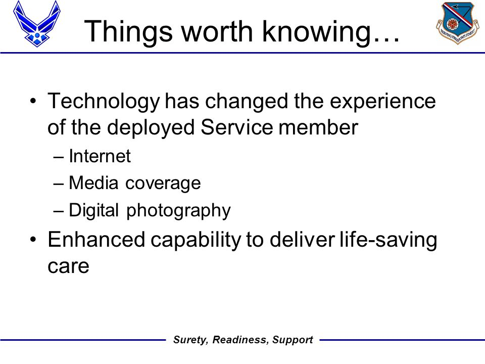 Surety, Readiness, Support Things worth knowing… Technology has changed the experience of the deployed Service member –Internet –Media coverage –Digital photography Enhanced capability to deliver life-saving care
