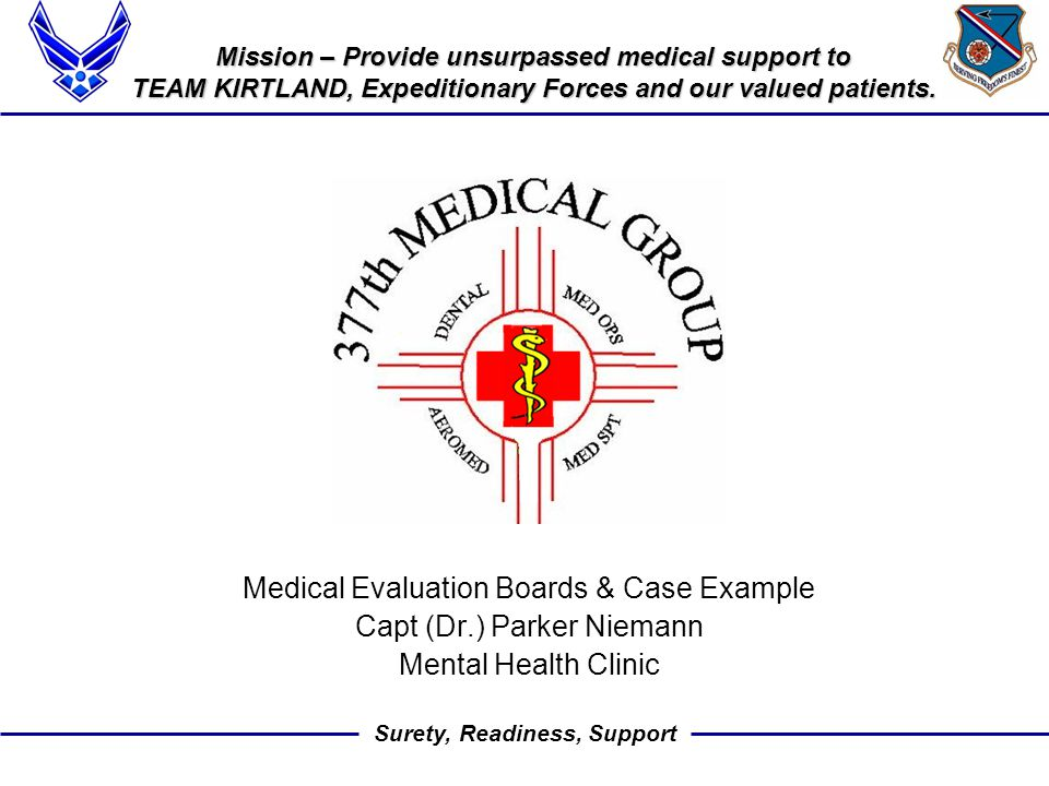 Surety, Readiness, Support Medical Evaluation Boards & Case Example Capt (Dr.) Parker Niemann Mental Health Clinic Mission – Provide unsurpassed medical support to TEAM KIRTLAND, Expeditionary Forces and our valued patients.