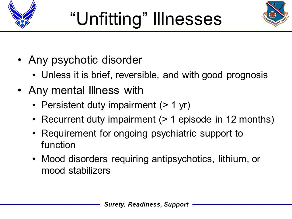 Surety, Readiness, Support Unfitting Illnesses Any psychotic disorder Unless it is brief, reversible, and with good prognosis Any mental Illness with Persistent duty impairment (> 1 yr) Recurrent duty impairment (> 1 episode in 12 months) Requirement for ongoing psychiatric support to function Mood disorders requiring antipsychotics, lithium, or mood stabilizers