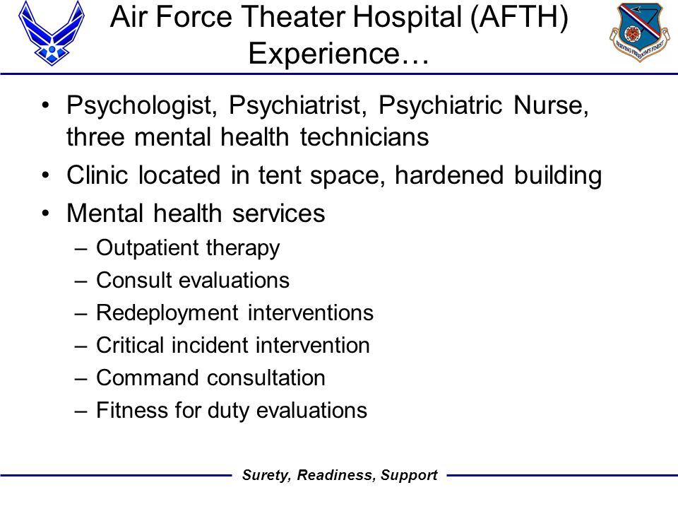 Surety, Readiness, Support Air Force Theater Hospital (AFTH) Experience… Psychologist, Psychiatrist, Psychiatric Nurse, three mental health technicians Clinic located in tent space, hardened building Mental health services –Outpatient therapy –Consult evaluations –Redeployment interventions –Critical incident intervention –Command consultation –Fitness for duty evaluations