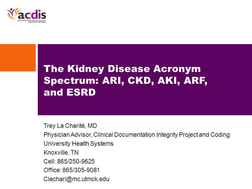 Trey La Charité, MD Physician Advisor, Clinical Documentation Integrity Project and Coding University Health Systems Knoxville, TN Cell: 865/250-9625 Office: 865/305-9081 Clachari@mc.utmck.edu The Kidney Disease Acronym Spectrum: ARI, CKD, AKI, ARF, and ESRD