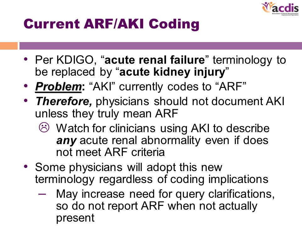 Current ARF/AKI Coding Per KDIGO, acute renal failure terminology to be replaced by acute kidney injury Problem Problem: AKI currently codes to ARF Therefore, physicians should not document AKI unless they truly mean ARF  Watch for clinicians using AKI to describe any acute renal abnormality even if does not meet ARF criteria Some physicians will adopt this new terminology regardless of coding implications – May increase need for query clarifications, so do not report ARF when not actually present