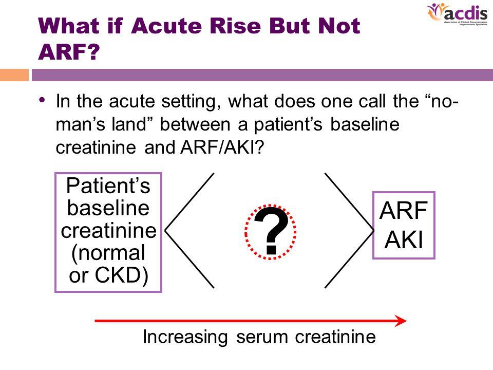Patient's baseline creatinine (normal or CKD) ARF AKI Increasing serum creatinine .