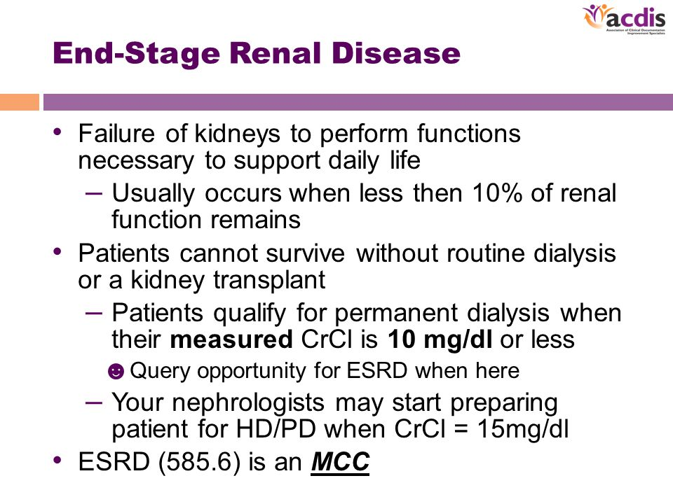 End-Stage Renal Disease Failure of kidneys to perform functions necessary to support daily life – Usually occurs when less then 10% of renal function remains Patients cannot survive without routine dialysis or a kidney transplant – Patients qualify for permanent dialysis when their measured CrCl is 10 mg/dl or less ☻ Query opportunity for ESRD when here – Your nephrologists may start preparing patient for HD/PD when CrCl = 15mg/dl ESRD (585.6) is an MCC