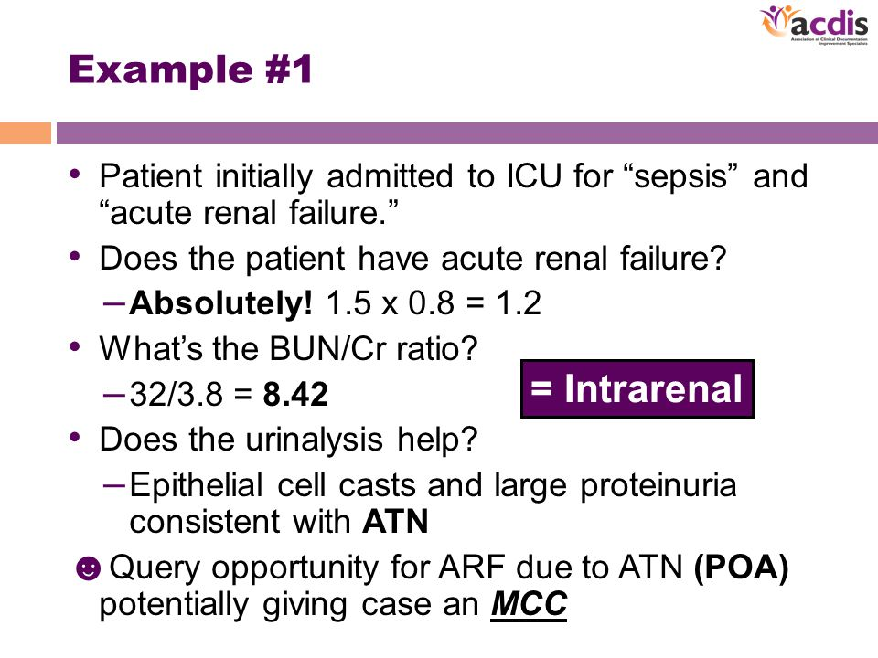 Example #1 Patient initially admitted to ICU for sepsis and acute renal failure. Does the patient have acute renal failure.