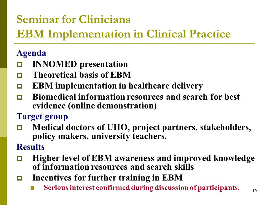 10 Seminar for Clinicians EBM Implementation in Clinical Practice Agenda  INNOMED presentation  Theoretical basis of EBM  EBM implementation in healthcare delivery  Biomedical information resources and search for best evidence (online demonstration) Target group  Medical doctors of UHO, project partners, stakeholders, policy makers, university teachers.