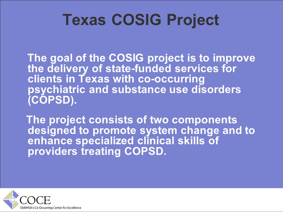 Texas COSIG Project The goal of the COSIG project is to improve the delivery of state-funded services for clients in Texas with co-occurring psychiatr