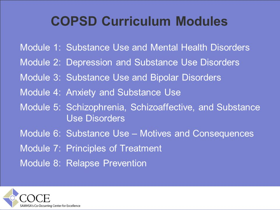 COPSD Curriculum Modules Module 1: Substance Use and Mental Health Disorders Module 2: Depression and Substance Use Disorders Module 3: Substance Use