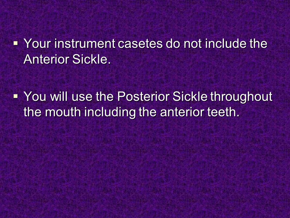  Your instrument casetes do not include the Anterior Sickle.  You will use the Posterior Sickle throughout the mouth including the anterior teeth.