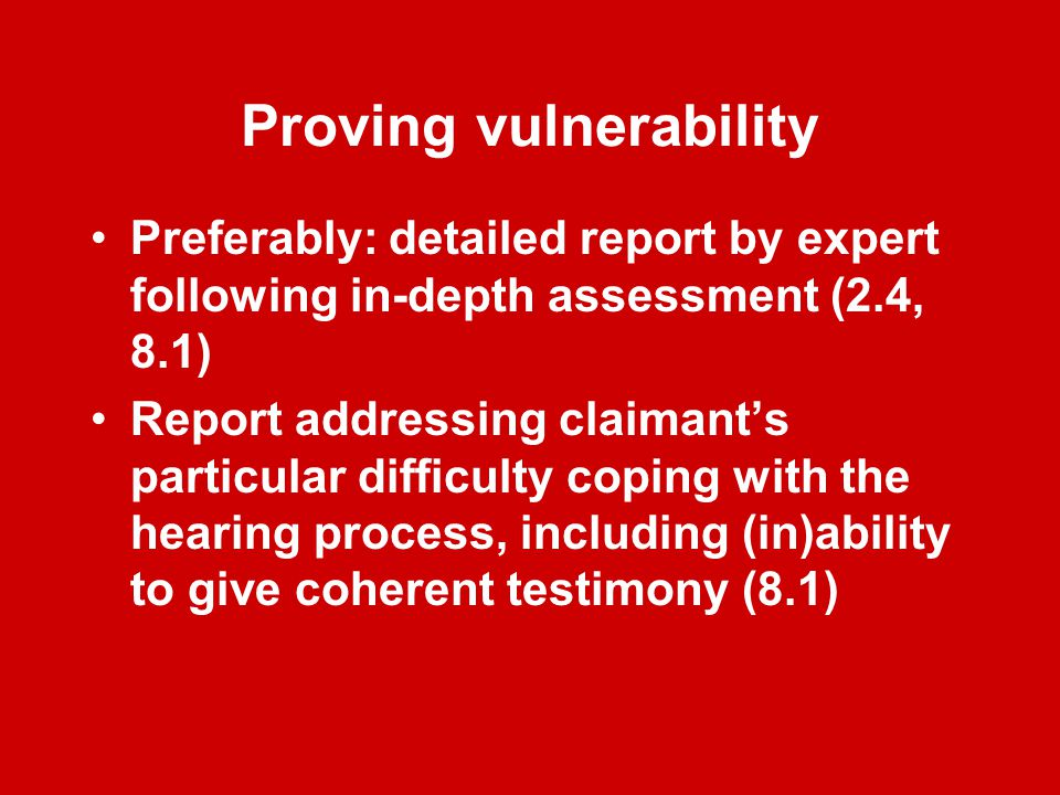 Proving vulnerability Preferably: detailed report by expert following in-depth assessment (2.4, 8.1) Report addressing claimant's particular difficulty coping with the hearing process, including (in)ability to give coherent testimony (8.1)