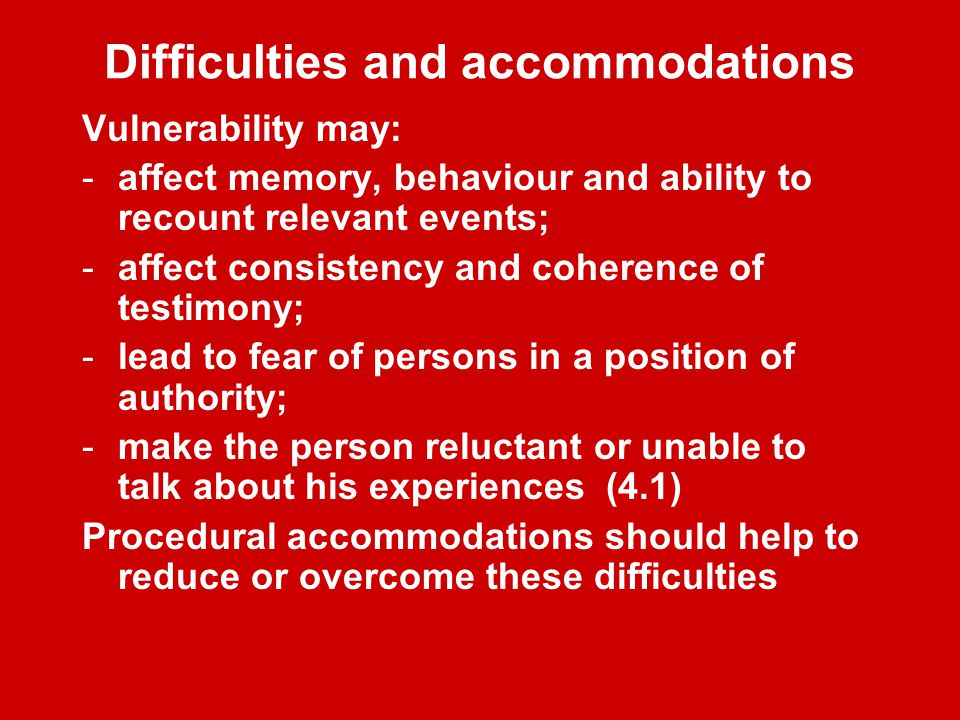Difficulties and accommodations Vulnerability may: -affect memory, behaviour and ability to recount relevant events; -affect consistency and coherence of testimony; -lead to fear of persons in a position of authority; -make the person reluctant or unable to talk about his experiences (4.1) Procedural accommodations should help to reduce or overcome these difficulties