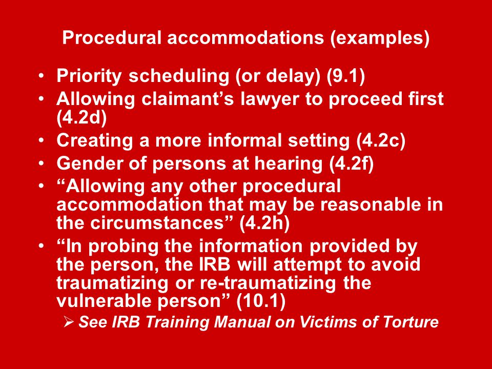 Procedural accommodations (examples) Priority scheduling (or delay) (9.1) Allowing claimant's lawyer to proceed first (4.2d) Creating a more informal setting (4.2c) Gender of persons at hearing (4.2f) Allowing any other procedural accommodation that may be reasonable in the circumstances (4.2h) In probing the information provided by the person, the IRB will attempt to avoid traumatizing or re-traumatizing the vulnerable person (10.1)  See IRB Training Manual on Victims of Torture