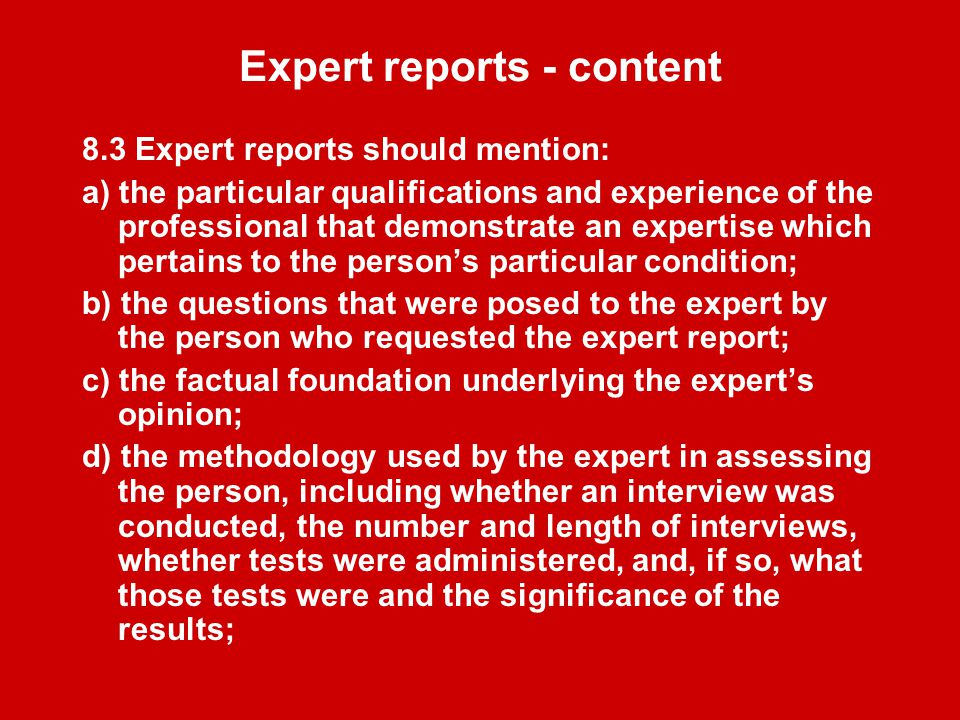 Expert reports - content 8.3 Expert reports should mention: a) the particular qualifications and experience of the professional that demonstrate an expertise which pertains to the person's particular condition; b) the questions that were posed to the expert by the person who requested the expert report; c) the factual foundation underlying the expert's opinion; d) the methodology used by the expert in assessing the person, including whether an interview was conducted, the number and length of interviews, whether tests were administered, and, if so, what those tests were and the significance of the results;