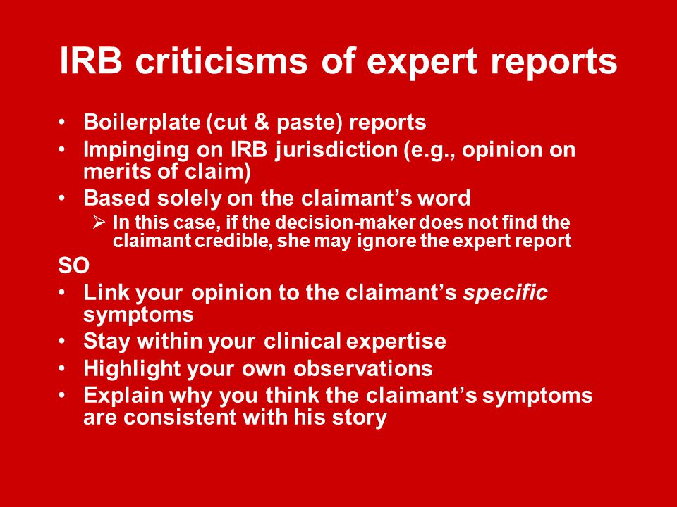 IRB criticisms of expert reports Boilerplate (cut & paste) reports Impinging on IRB jurisdiction (e.g., opinion on merits of claim) Based solely on the claimant's word  In this case, if the decision-maker does not find the claimant credible, she may ignore the expert report SO Link your opinion to the claimant's specific symptoms Stay within your clinical expertise Highlight your own observations Explain why you think the claimant's symptoms are consistent with his story